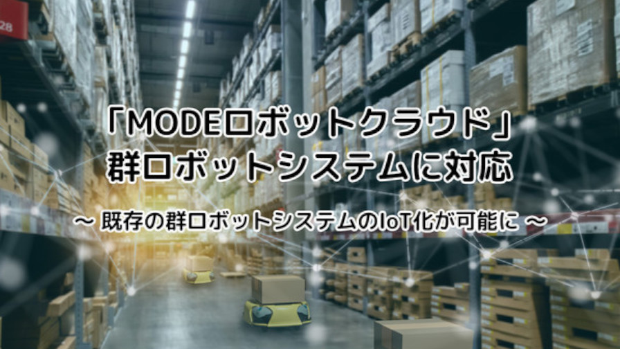 MODE、ロボット向けクラウド基盤「MODEロボットクラウド」において「群ロボットシステム対応機能」を追加